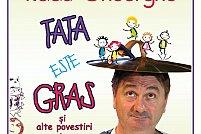 """Radu Gheorghe în """"Tata este gras… și alte povestiri"""""""
