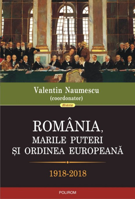 Un volum necesar, România, marile puteri şi ordinea europeană (1918-2018), coordonat de Valentin Naumescu, în colecţia Historia a editurii Polirom